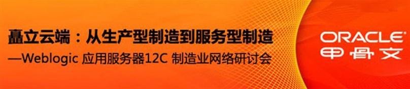 矗立云端:从生产型制造到服务型制造 — Weblogic 应用服务器12C 制造业网络研讨会